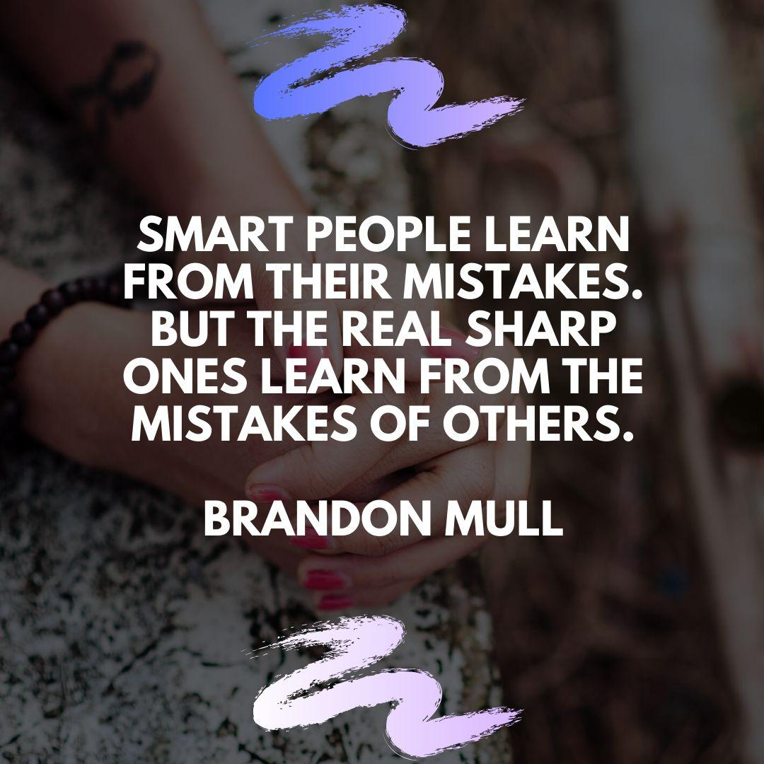 """Smart people learn from their mistakes. But the real sharp ones learn from the mistakes of others."" – Brandon Mull [1080×1080]"