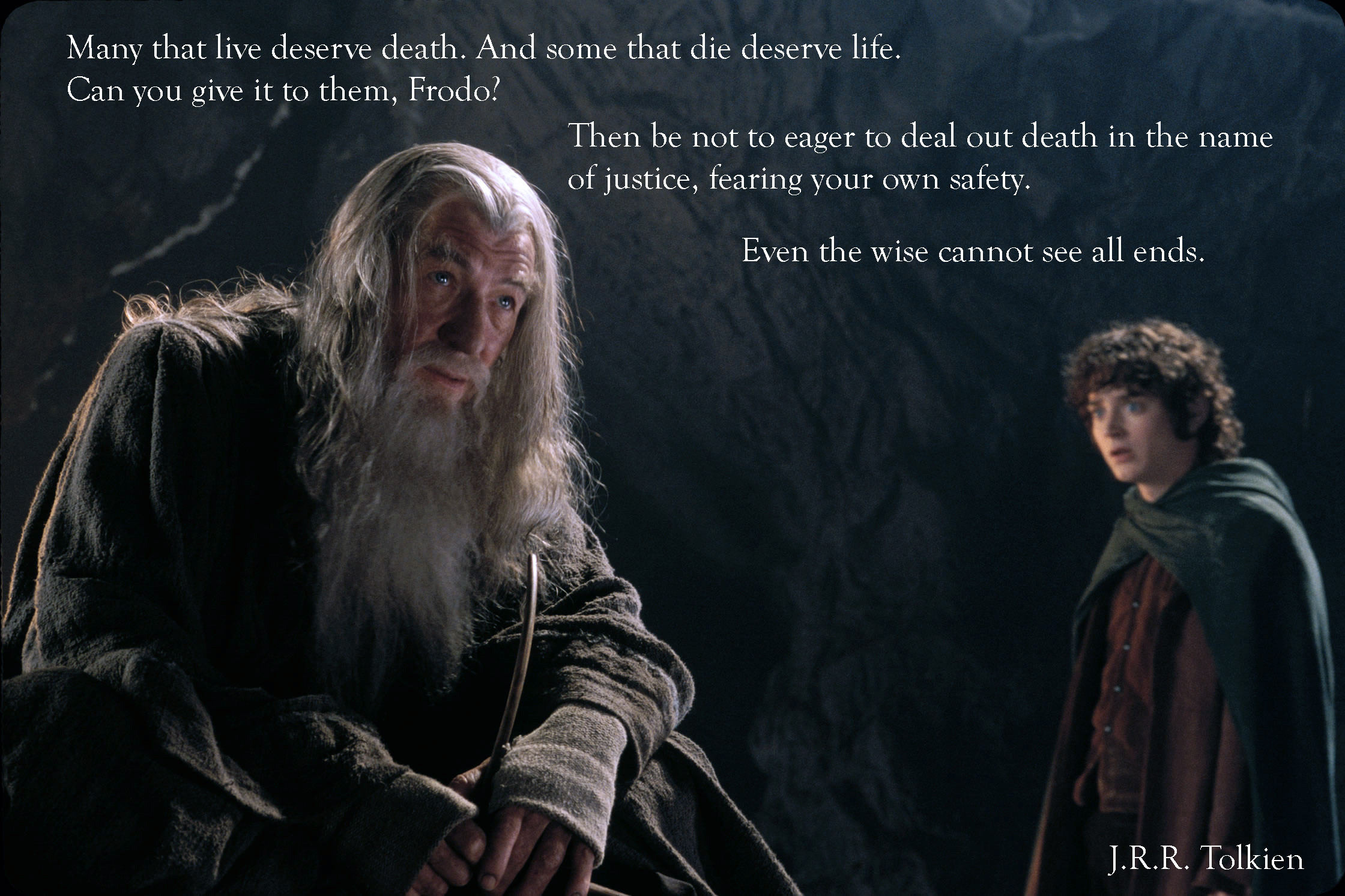 """Many that live deserve death. And some that die deserve life. Can you give it to them Frodo? Then be not eager to deal out death in the name of justice, fearing your own safety. Even the wise cannot see all ends."" Gandalf the Grey (J. R. R. Tolkien) [2240×1492]"