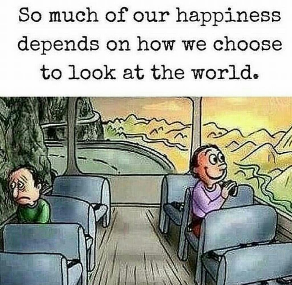 [image] SO MUCH OF OUR HAPPINESS DEPENDS ON HOW WE CHOOSE TO LOOK AT THE WORLD