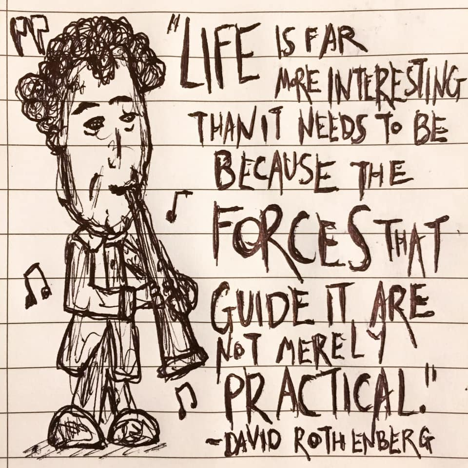 """Life is far more interesting than it needs to be because the forces that guide it are not merely practical."" – David Rothenberg [960×960]"