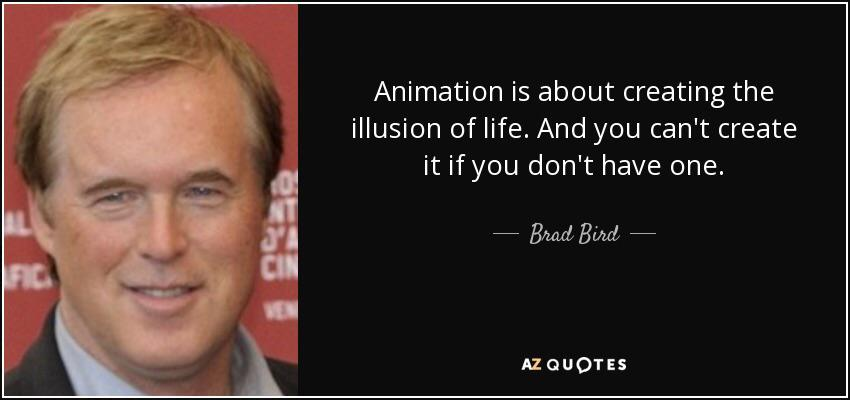 """Animation is about creating the illusion of life. And you can't create it if you don't have one."" – Brad Bird [830×335]"