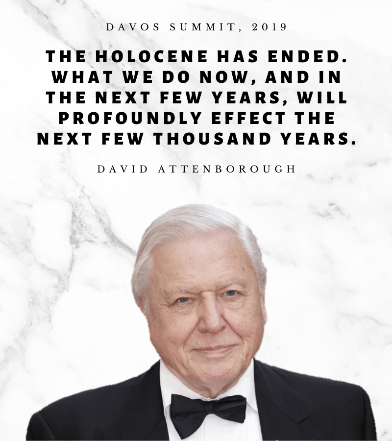 DAVOS SUMMIT, 2019 THE HOLOCENE HAS ENDED. WHAT WE DO NOW, AND IN THE NEXT FEW YEARS, WILL PROFOUNDLY EFFECT THE NEXT FEW THOUSAND YEARS. https://inspirational.ly