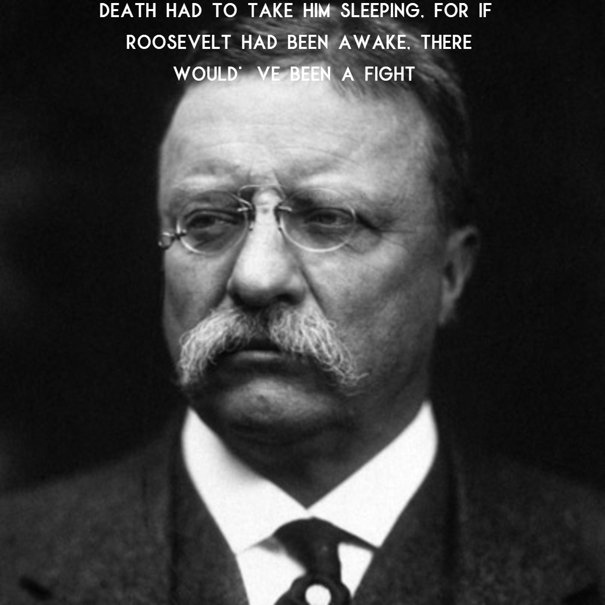 """Death had to take him sleeping, for if Roosevelt had been awake, there would've been a fight"" – Thomas R. Marshall (1200 x 1200)"