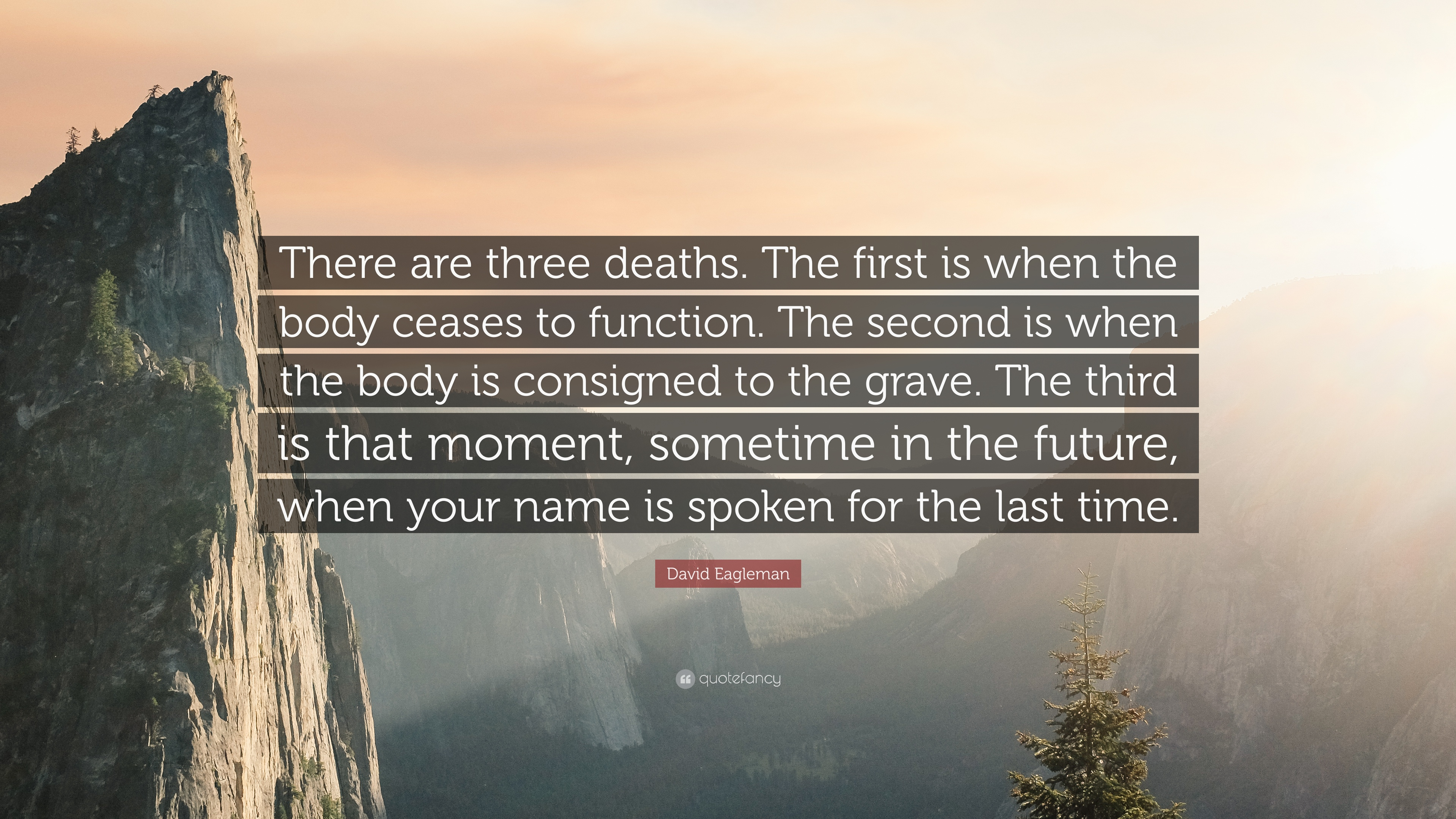 """There are three deaths. The first is when the .. Vii ' body ceases to function. The second is when '3 Wbdy is consigned to the grave. The third *1 isthatmont, sometime in the future, Mn 3'6""""?!an is spoken for the last time. https://inspirational.ly"""