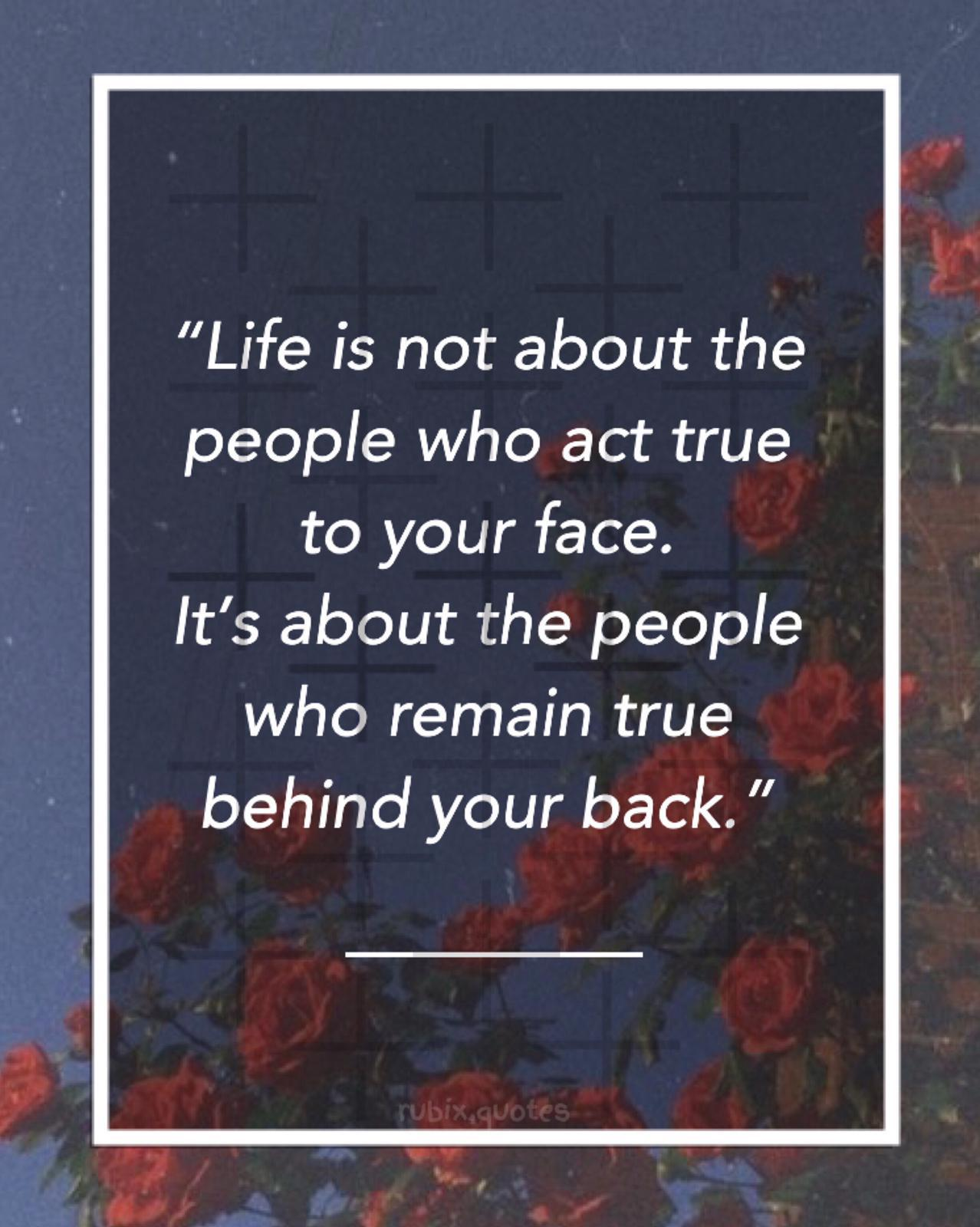 """Life is not about the people who act true to your face. It's about the people who remain true behind your back. "" https://inspirational.ly"