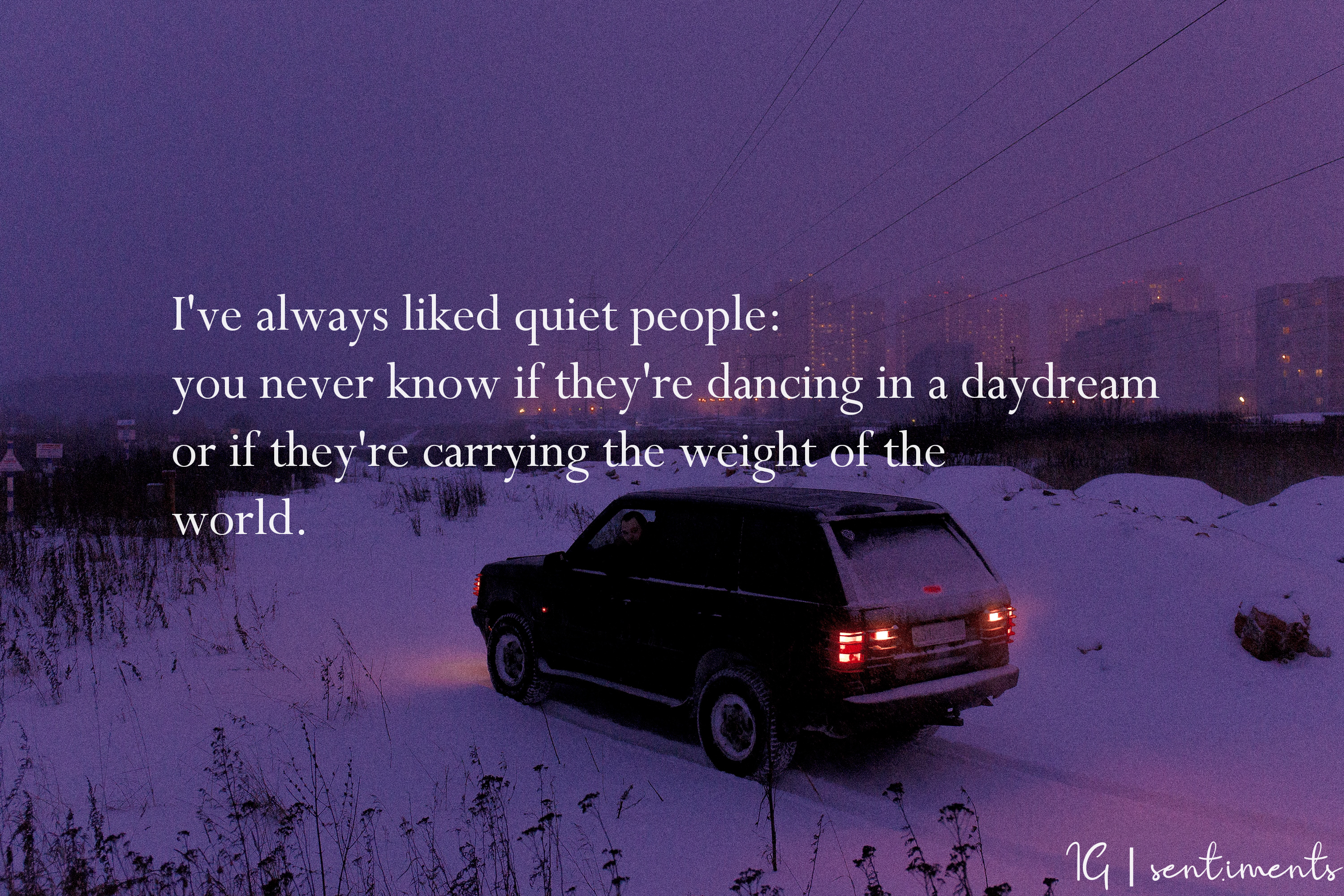 """I've always liked quiet people: you never know if they're dancing in a daydream or if they're carrying the weight of the world."" by John Green [3000 X 2000]"