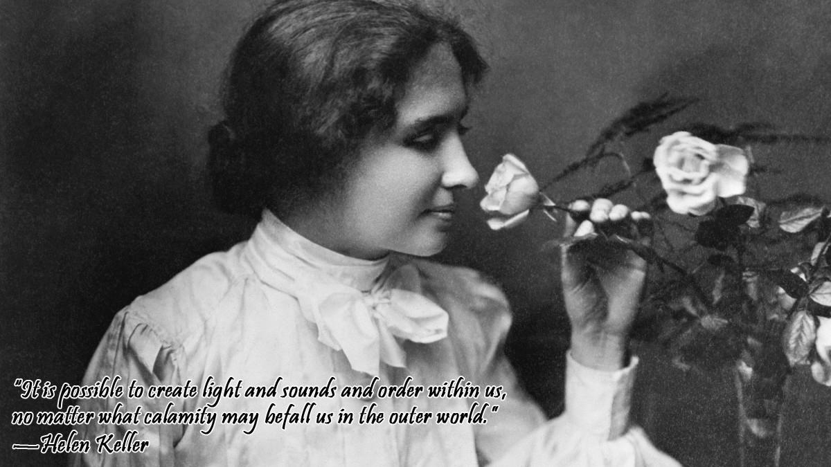 """It is possible to create light and sounds and order within us, no matter what calamity may befall us in the outer world.""—Helen Keller [1200×675] [OC]"