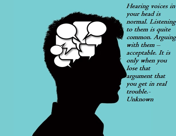 Hearing voices in your head is normal. Listening to them is quite common. Arguing with them – acceptable. It is only when you lose that argument that you get in real trouble.-Unknown(850×750)