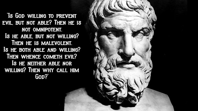 """Is God willing to prevent evil, but not able? Then he is not omnipotent. Is he able, but not willing? Then he is malevolent. Is he both able and willing? Then whence cometh evil? Is he neither able nor willing? Then why call him God?"" – Epicurus (640 x 360)"