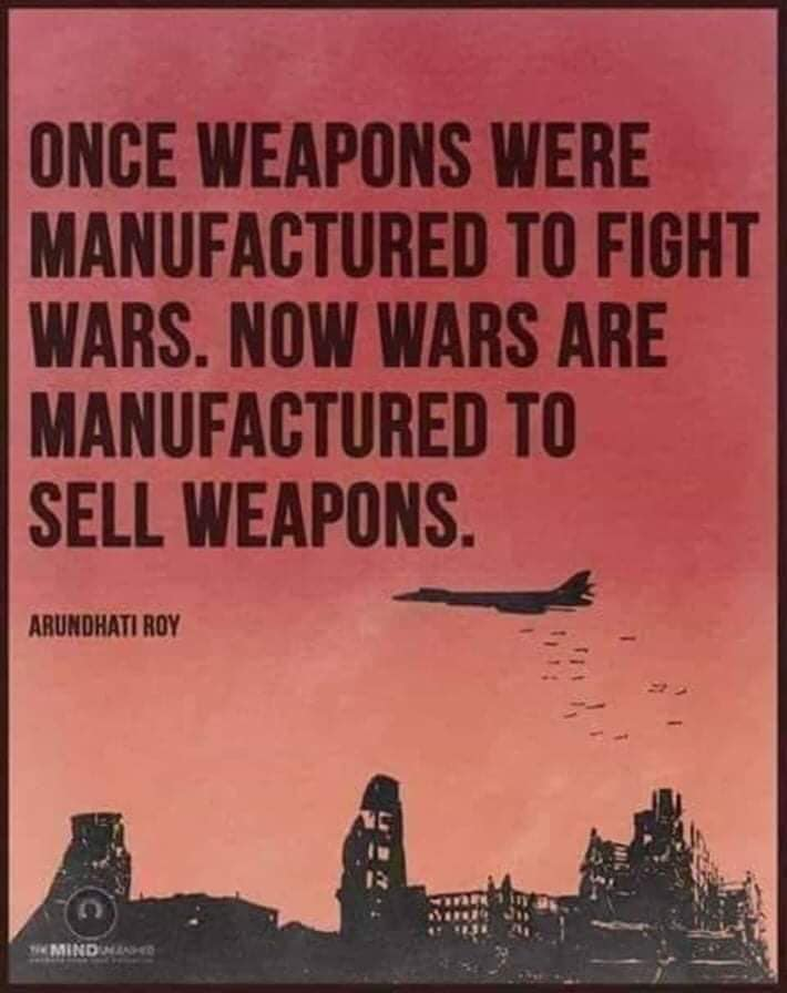 """Once weapons were manufactured to fight wars. Now wars are manufactured to sell weapons."" – Arundhati Roy [710×896]"