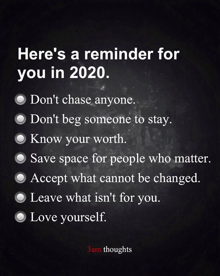 Here's a reminder for you in 2020. (OCOCOCO (O (O (0 Don't chase. anyone... Don't beg someone to stay. Know your worth... Save space for people who matter. Accept What cannot be changed. Leave what isn't for you. Love yourself. 3.1m thoughts https://inspirational.ly