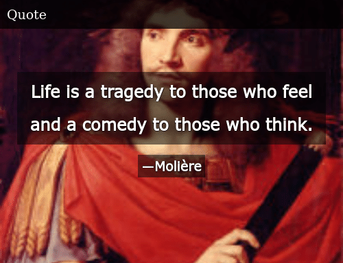 "1 Life is a tragedy to those who feel and a comedy to those who think."" ― Molière(1020X850)"