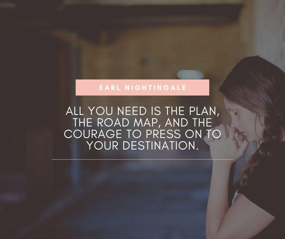 """All you need is the plan, the road map, and the courage to press on to your destination."" – Earl Nightingale [940×788]"