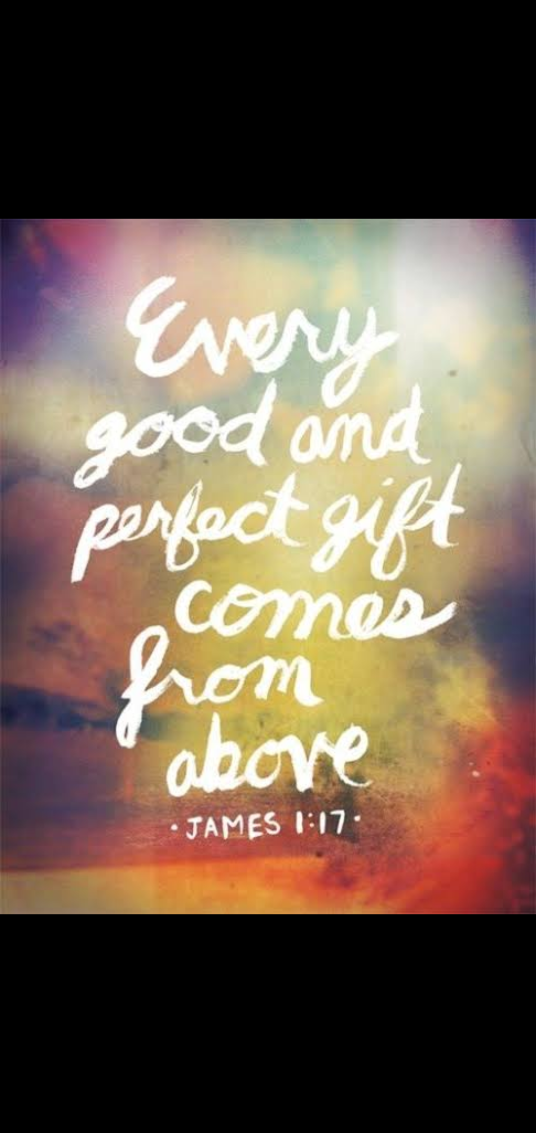 Every good and perfect gift comes froms above..- James 1:17 [1080×2280]