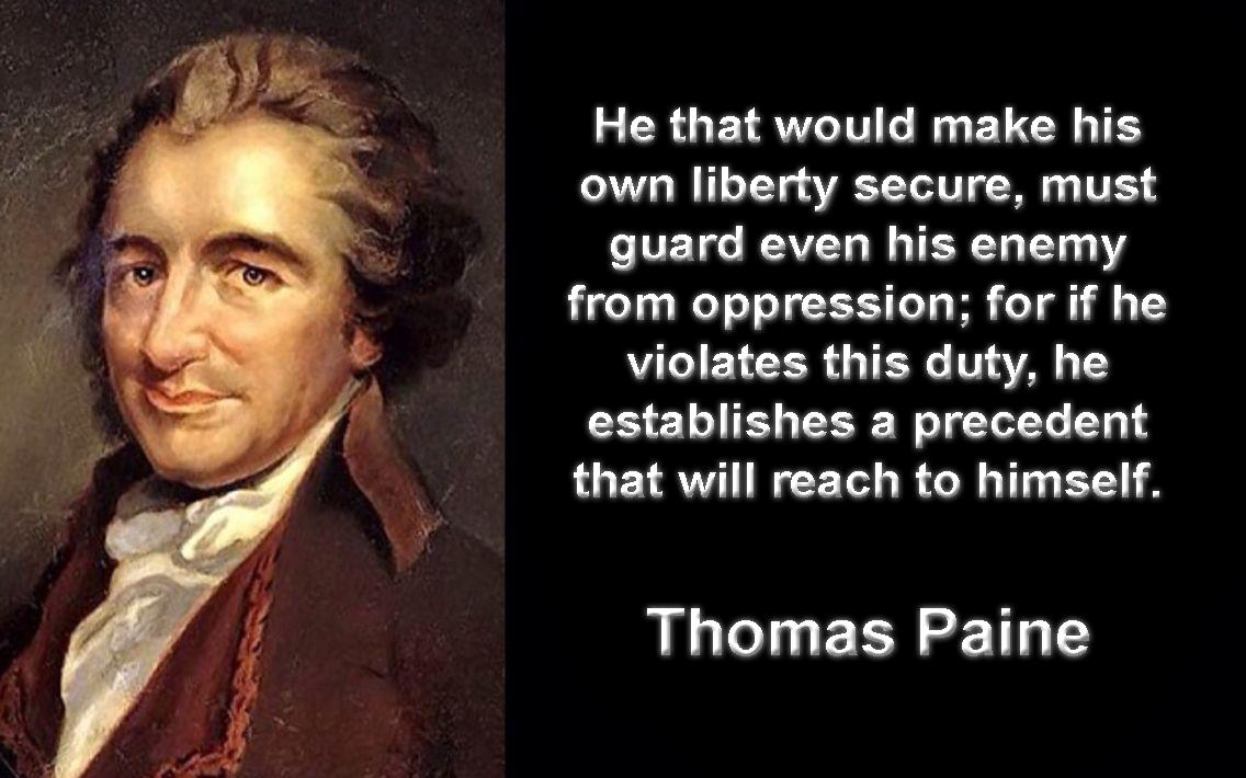"""He that would make his own liberty secure, must guard even his enemy from oppression; for if he violates this duty, he establishes a precedent that will reach to himself."" Thomas ""House of"" Paine [OC][1136 × 710]"