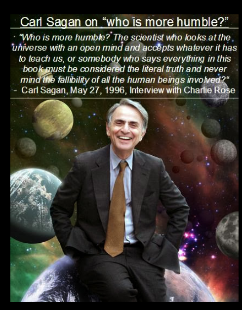 "Who is more humble? The scientist who looks at the universe with an open mind and accepts whatever the universe has to teach us, or somebody who says everything in this book must be considered the literal truth and never mind the fallibility of all the human beings involved?"" ― Carl Sagan(950×1020)"