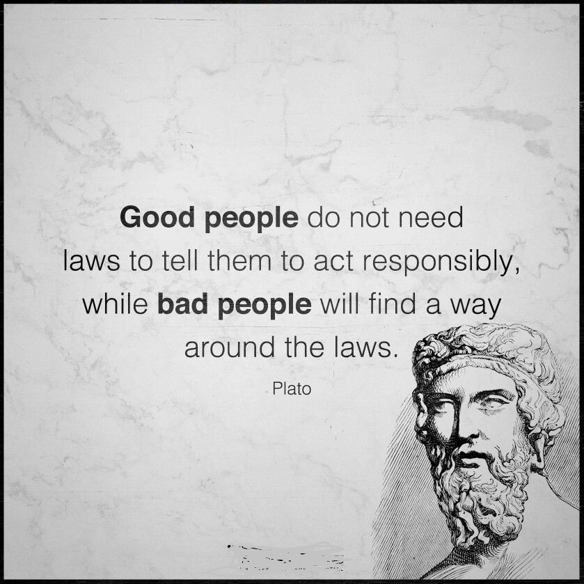 'Good people do not need laws to tell them to act responsibly, while bad people will find a way around the laws.' – Plato(850×1200)