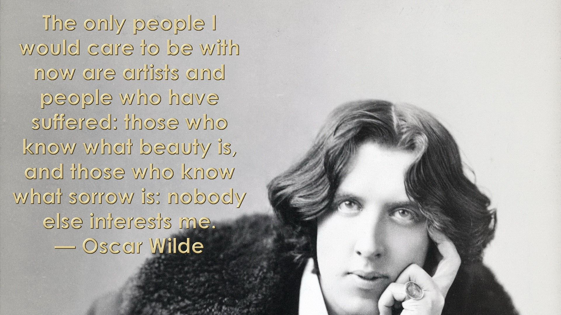 The only people I would care to be with now are artists and people who have suffered: those who know what beauty is, and those who know what sorrow is: nobody else interests me. — Oscar Wilde [1920 x 1080]