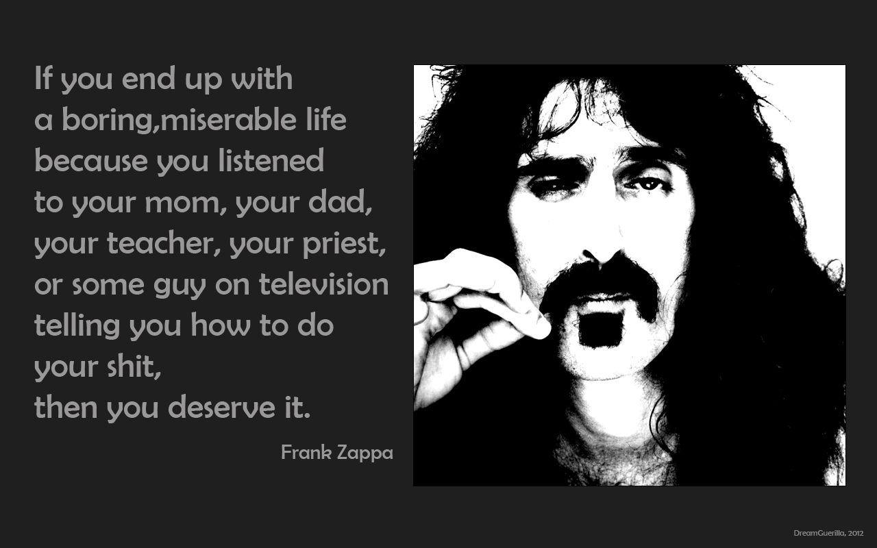 """If you end up with a boring, miserable life because you listened to your mom, your dad, your teacher…"" -Frank Zappa [1200×800]"