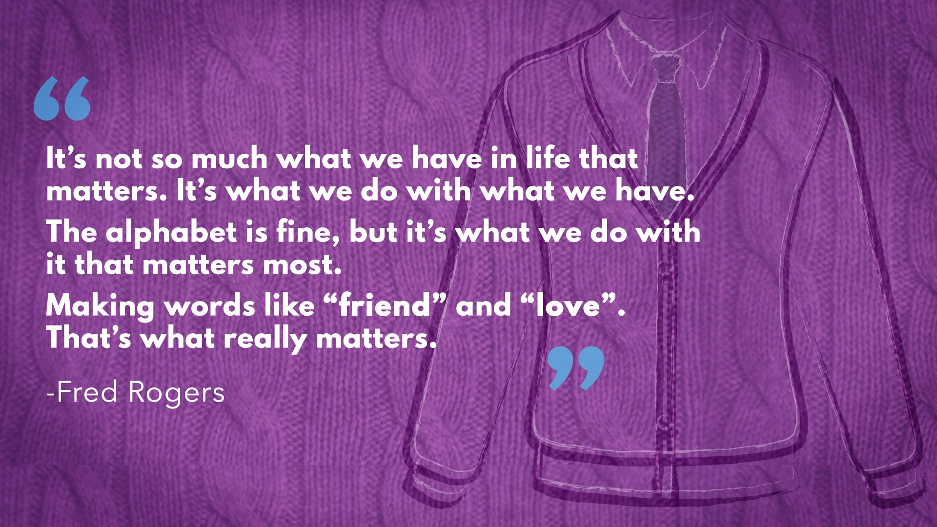 """It's not so much what we have in life that matters. It's what we do with what we have."" —Mr. Rogers [1920×1080]"
