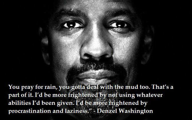 [image] You pray for rain, you gotta deal with the mud too…. Denzel Washington