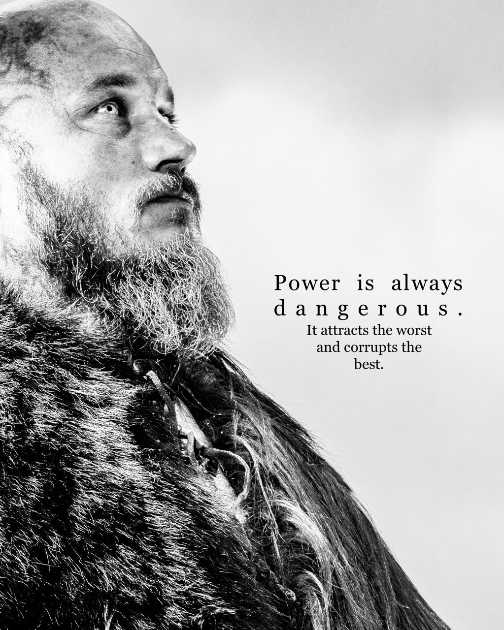 Power is always dangerous, it attracts the worst, and it corrupts the best. – Ragnar Lothbrok (850×1200)