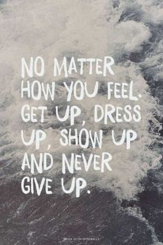 [Image] No Matter How You Feel. Get Up, Dress Up, Show Up and never give up.