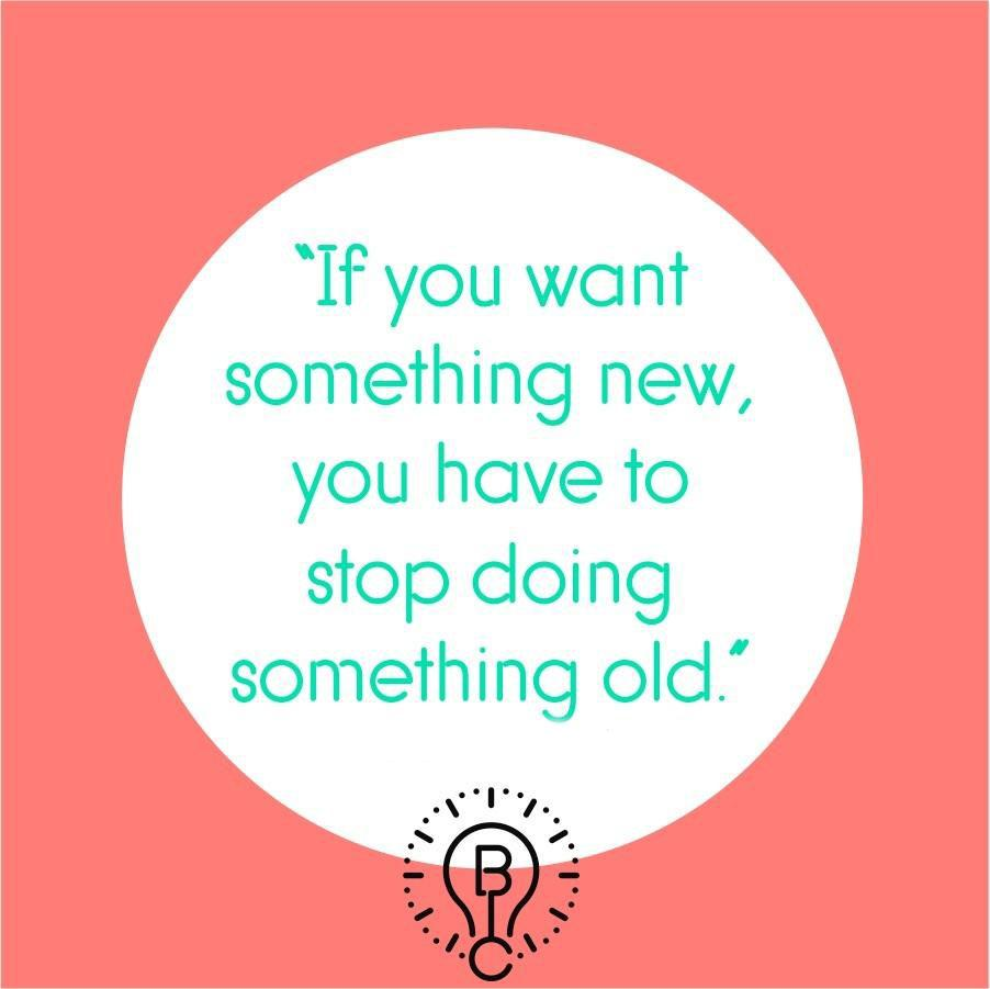[image] IF YOU WANT SOMETHING NEW, YOU HAVE TO STOP DOING THE OLD THINGS