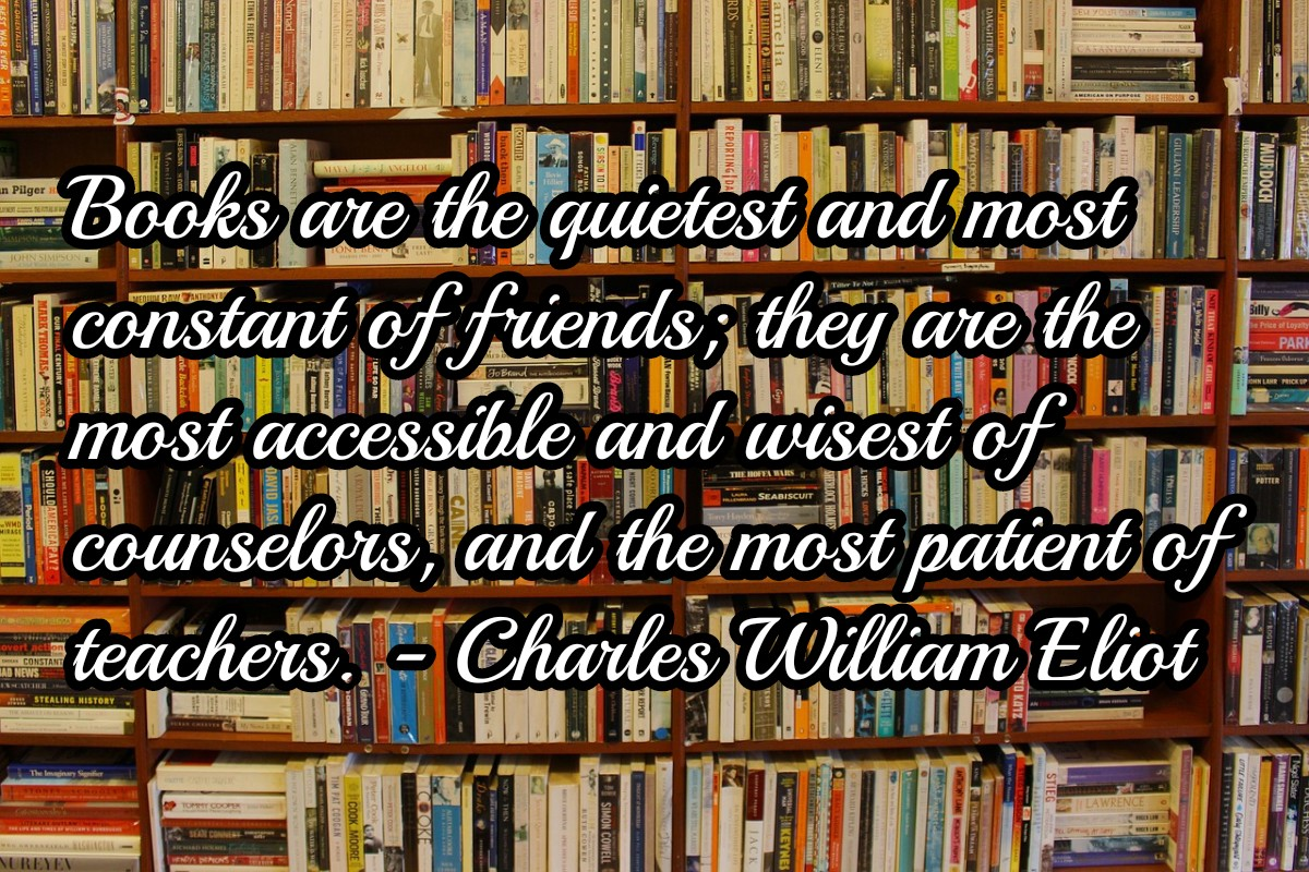 Books are the quietest and most constant of friends; they are the most accessible and wisest of counselors, and the most patient of teachers. Charles William Eliot [1200 x 800]