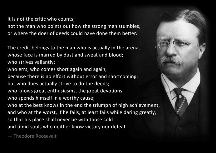"""It is not the critic who counts; not the man who points out how the strong man stumbles, or where the doer of deeds could have done them better. The credit belongs to the man who is actually in the arena…"" – Theodore Roosevelt (700×516)"