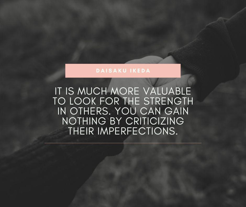 """It is much more valuable to look for the strength in others. You can gain nothing by criticizing their imperfections."" – Daisaku Ikeda [940×788]"