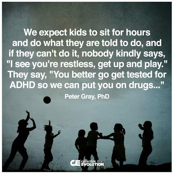 """We Expect Kids to sit for hours and Do what they are told to do, and if they cant do it, nobody kindly says, ""I see you're restless, get up and play."" They say, ""You Better go get tested for ADHD so we can put you on drugs…"" Peter Gray, PhD [579×579]"