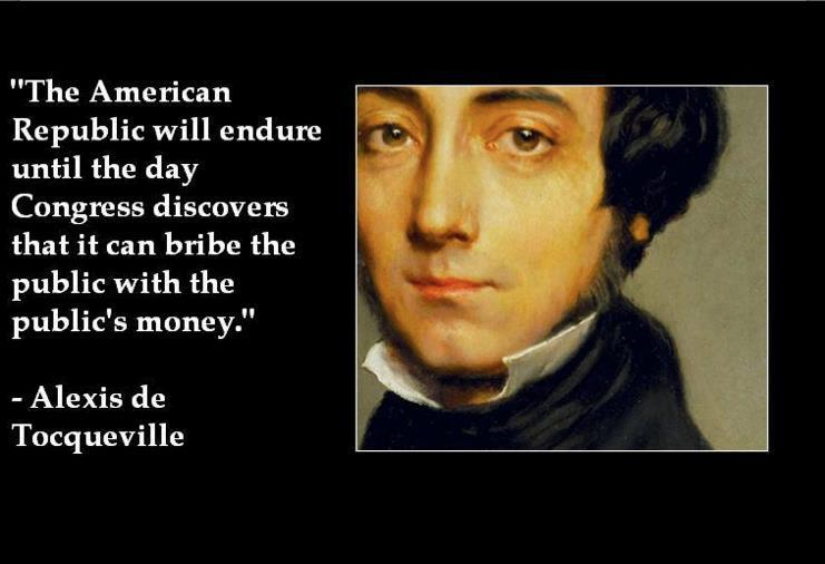 """The American Republic will endure until the day Congress discovers that it can bribe the public with the public's money"" – Alexis de Tocqueville[741×506]"