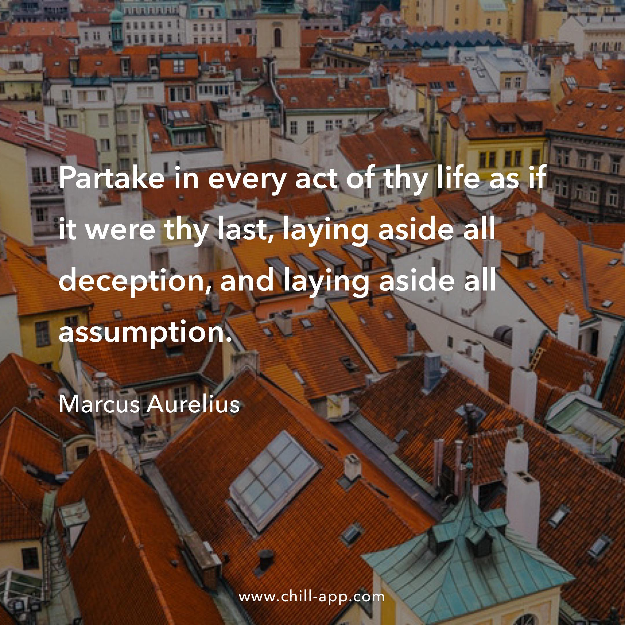 [Image] Partake in every act of thy life as if it were thy last, laying aside all deception, and laying aside all assumption. – Macy's Aurelius