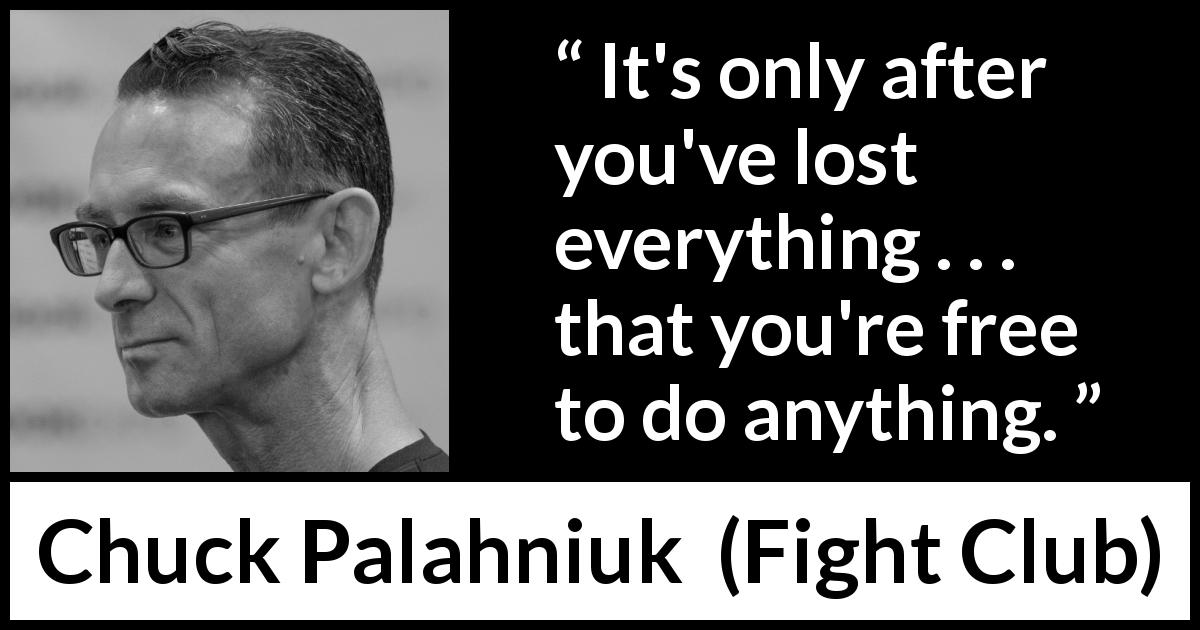 "It's only after we've lost everything that we're free to do anything."" ― Chuck Palahniuk(1020×850)"