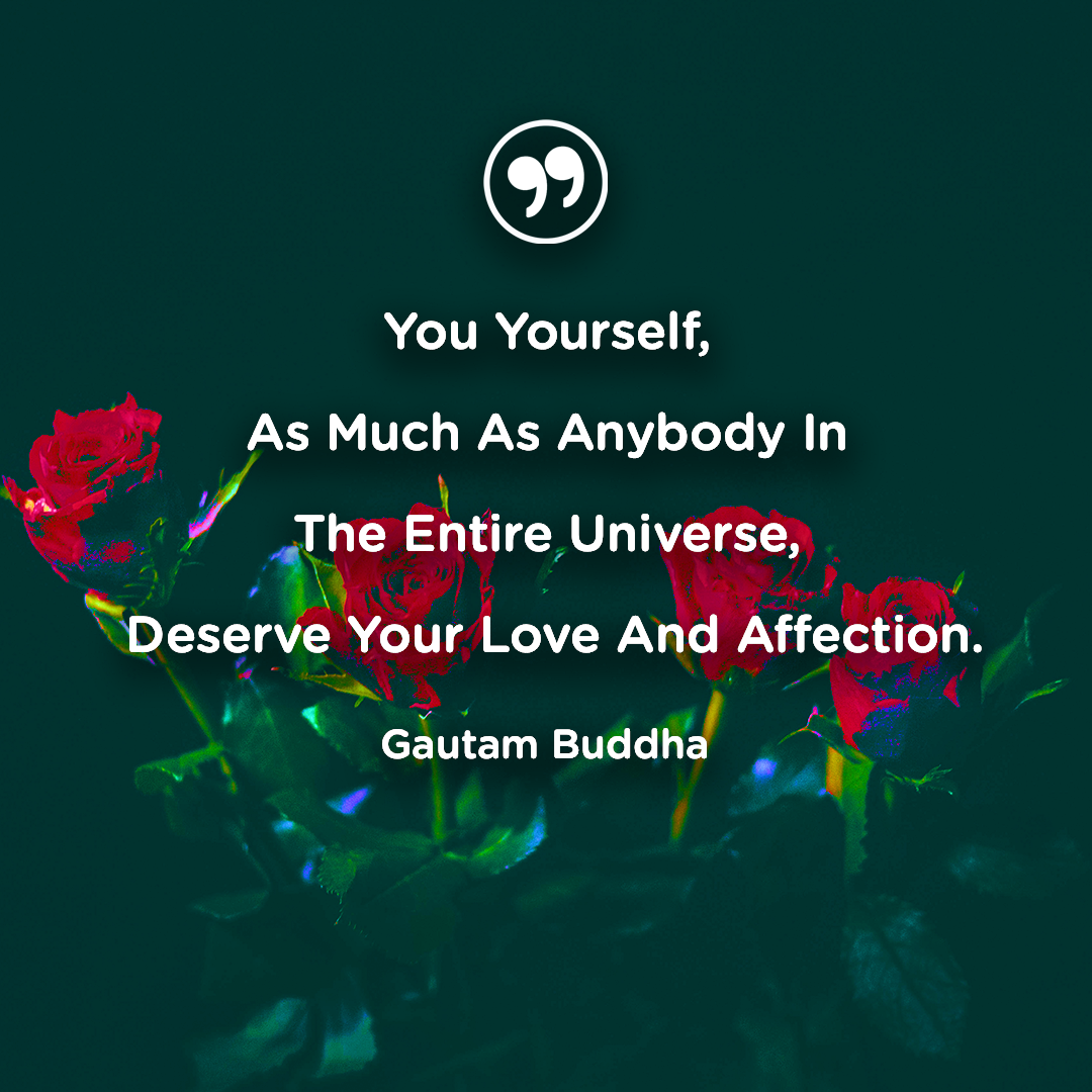 You Yourself, As Much As Anybody In The Entire Universe, Deserve Your Love And Affection. – Gautam Buddha [1080×1080]