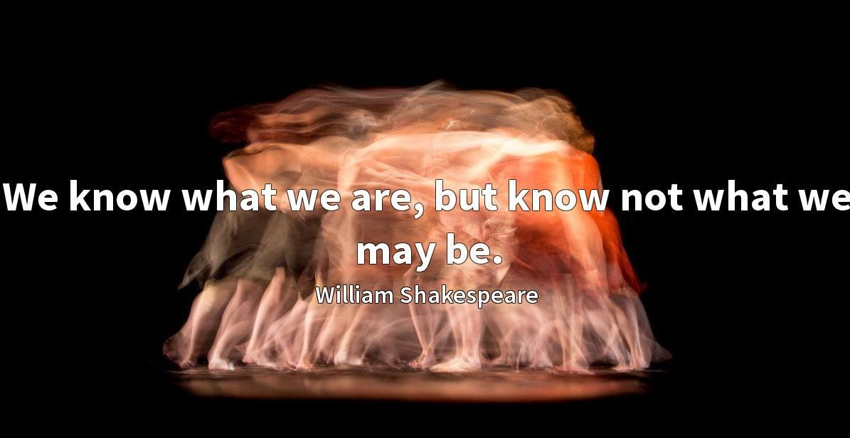 "Lord, we know what we are, but know not what we may be."" ― William Shakespe(1020×850)"