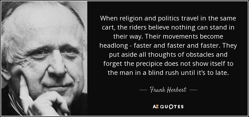 When religion and politics travel in the same cart, the riders believe nothing can stand in their way. Their movements become headlong - faster and faster and faster. They put aside all thoughts of obstacles and forget the precipice does not show itself to the man in a blind rush until it's to late. — 5'aanklerwt — AZQUOTES https://inspirational.ly