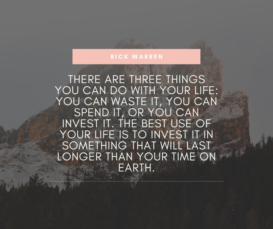 """There are three things you can do with your life: You can waste it, you can spend it, or you can invest it. The best use of your life is to invest it in something that will last longer than your time on Earth."" – Rick Warren [940×788]"