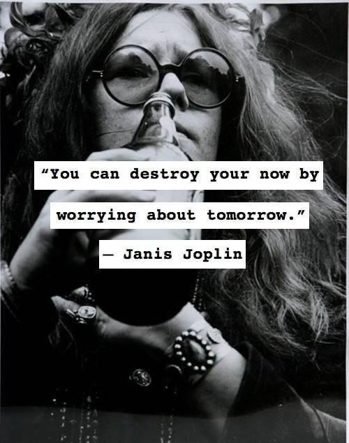 """You can destroy your now by worrying about tomorrow."" – Janis Joplin (500×635)"