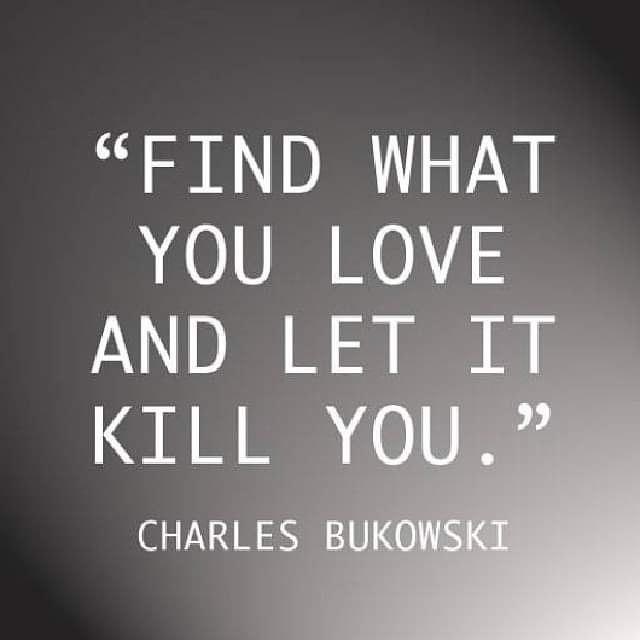 """Find what you love and let it kill you"" Charles Bukoski [640×640]"
