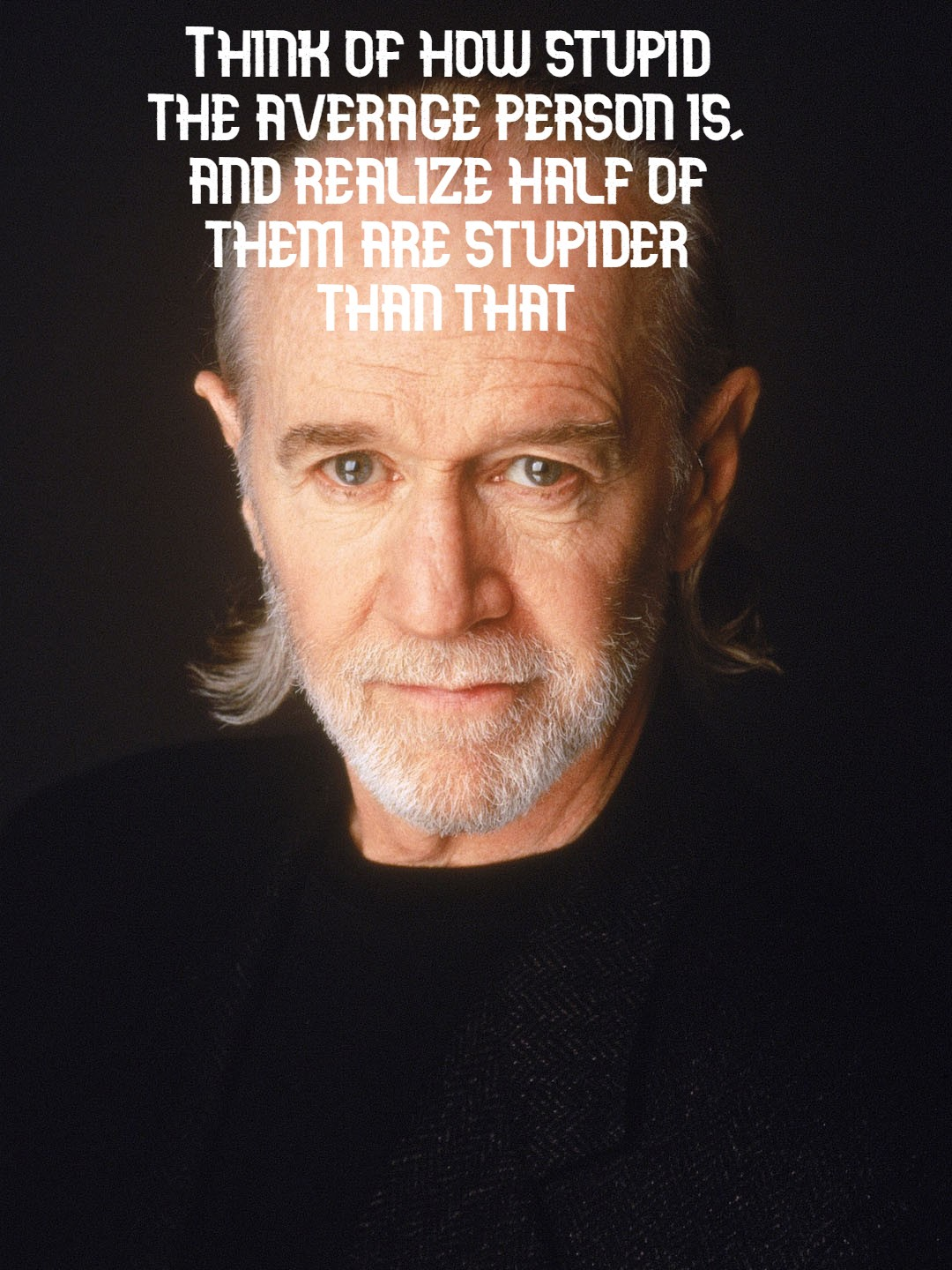 """Think of how stupid the average person is…"" – George Carlin [1080×1440]"