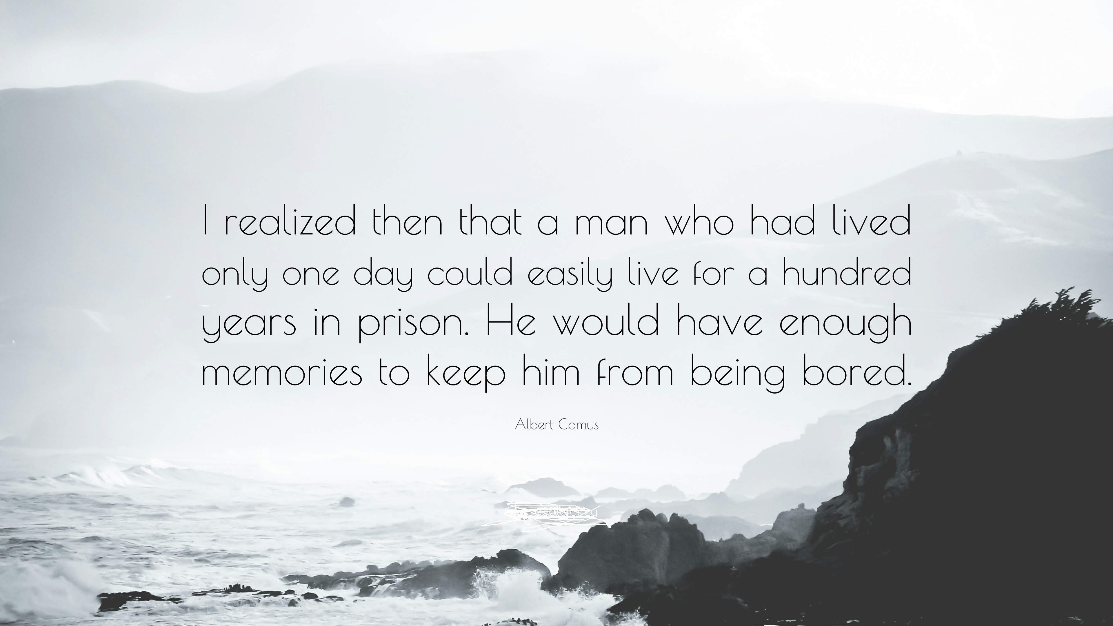 "I realized then that a man who had lived only one day could easily live for a hundred years in prison. He would have enough memories to keep him from being bored"" ― Albert Camus(1200×850)"
