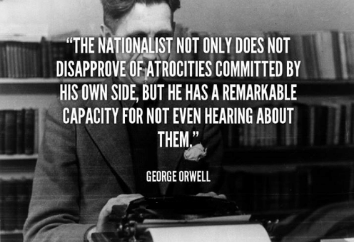 The nationalist not only does not disapprove of atrocities committed by his own side, but he has a remarkable capacity for not even hearing about them-George Orwell(1020×850)