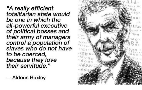 "A really efficient totalitarian state would be one in which the all-powerful executive of political bosses and their army of managers control a population of slaves who do not have to be coerced, because they love their servitude."" ― Aldous Huxley(1020×850)"