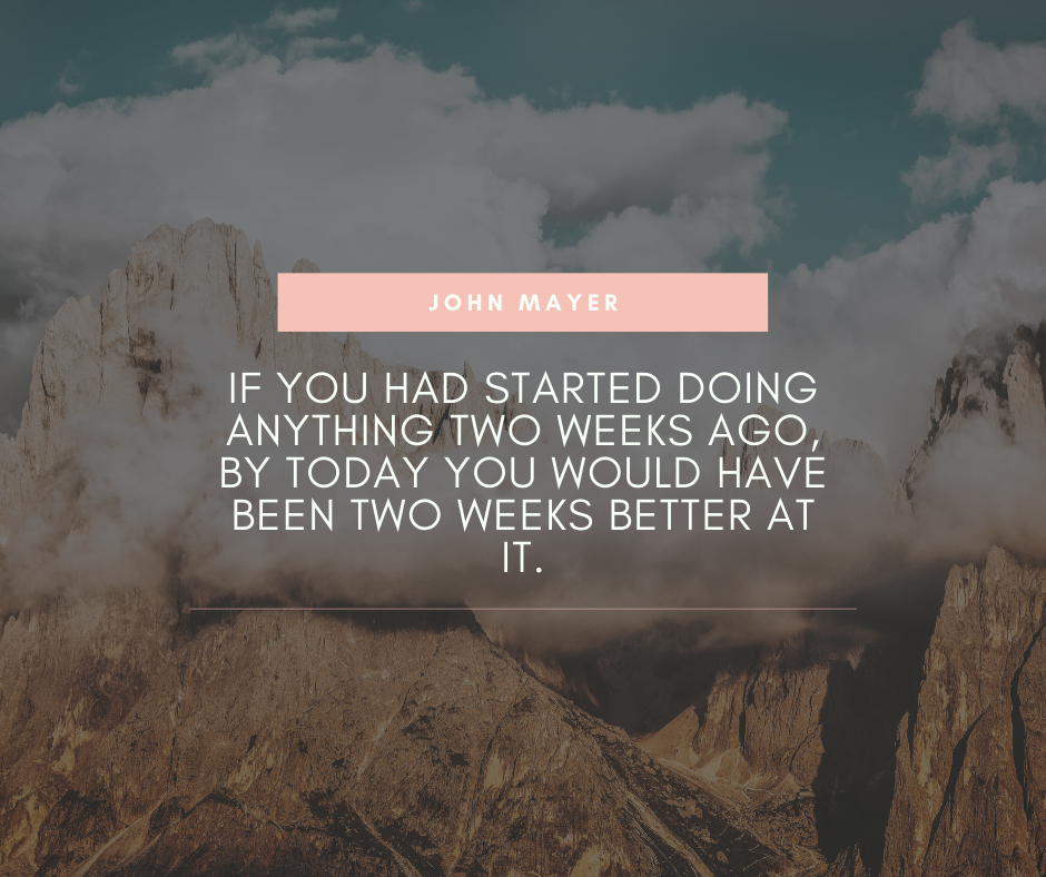 """If you had started doing anything two weeks ago, by today you would have been two weeks better at it."" – John Mayer [940×788]"
