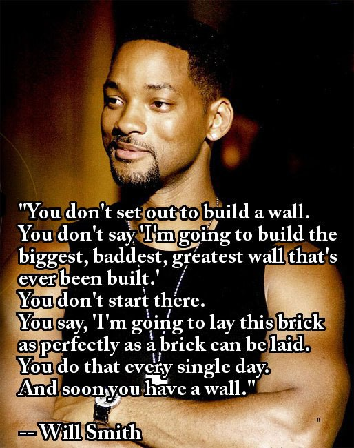 """You don't set out to build a wall. You don't say 'I m goft'lg to build the biggest, baddest ,greatest wall that's ever lieen built. . You don't start there. m9 say, 'I' m going to lay this br-ické as perfectly as a brick can be laid; ..Youdo that every single day. H '9 A11d soon youhave awall. "" . https://inspirational.ly"