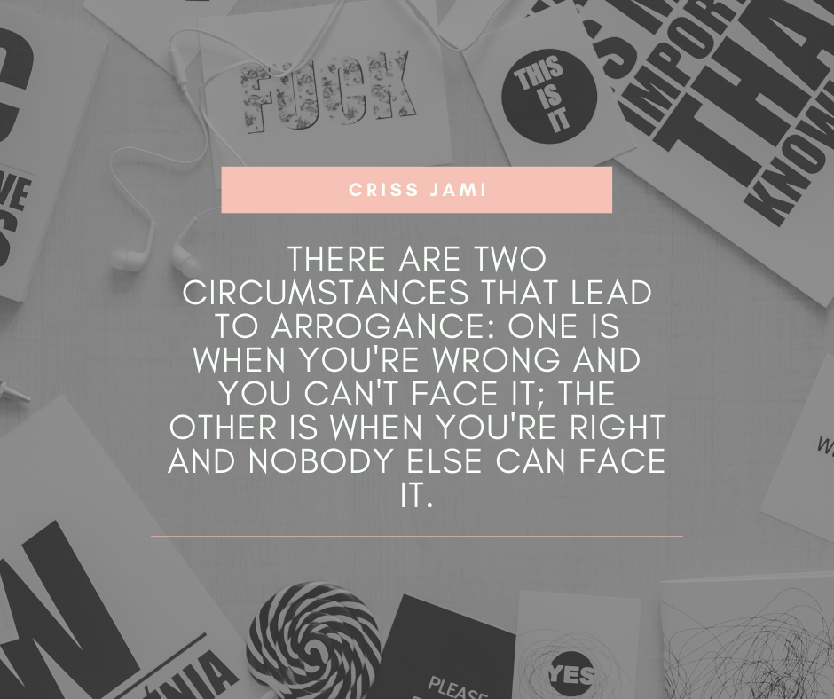 """There are two circumstances that lead to arrogance: one is when you're wrong and you can't face it; the other is when you're right and nobody else can face it."" – Criss Jami [940×788]"