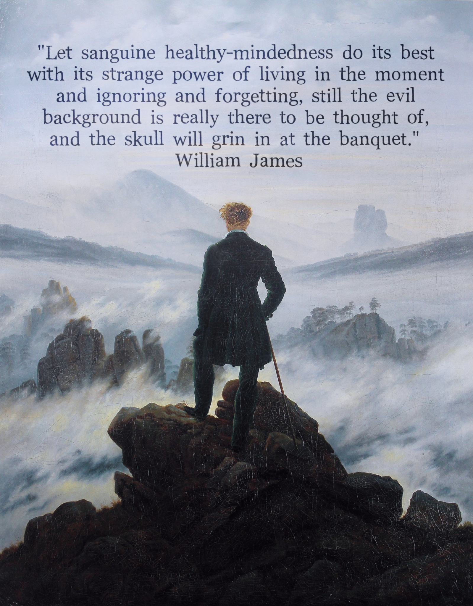 """Let sanguine healthy-mindedness do its best with its strange power of living in the moment and ignoring and forgetting, still the evil background is really there to be thought of, and the skull will grin in at the banquet."" William James [1599×2048]"