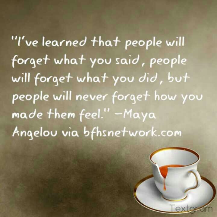 """I've learned that people will forget what you said, people will forget what you did, but people will never forget how you made them feel."" – Maya Angelou(850×1200)"